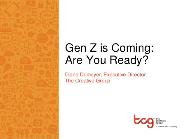 Gen Z is Coming: Are You Ready? Diane Domeyer, Executive Director The Creative Group