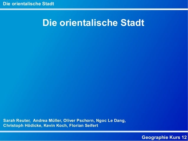 Geographie Kurs 12 Die orientalische Stadt Die orientalische Stadt Sarah Reuter, Andrea Müller, Oliver Pschorn, Ngoc Le Da...