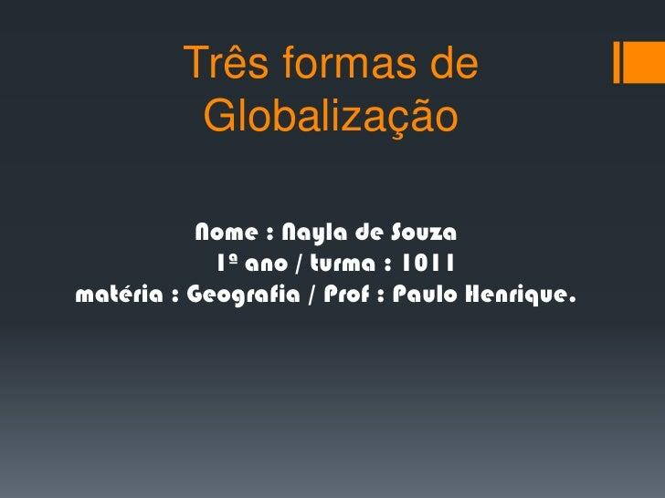 Três formas de Globalização<br />Nome : Nayla de Souza    1ª ano / turma : 1011matéria : Geografia / Prof : Paulo Henrique...