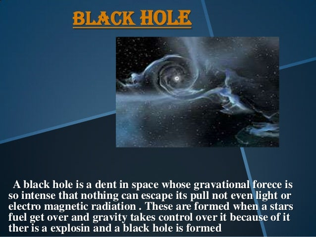 BLACK HOLE A black hole is a dent in space whose gravational forece is so intense that nothing can escape its pull not eve...