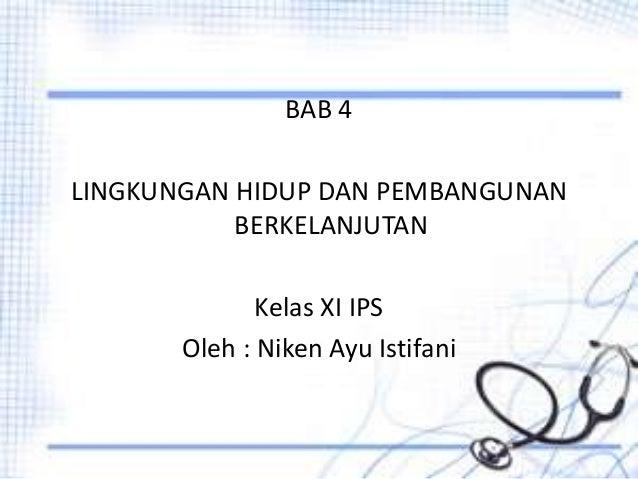 BAB 4 LINGKUNGAN HIDUP DAN PEMBANGUNAN BERKELANJUTAN Kelas XI IPS Oleh : Niken Ayu Istifani