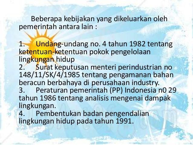 Beberapa kebijakan yang dikeluarkan oleh pemerintah antara lain : 1. Undang-undang no. 4 tahun 1982 tentang ketentuan-kete...
