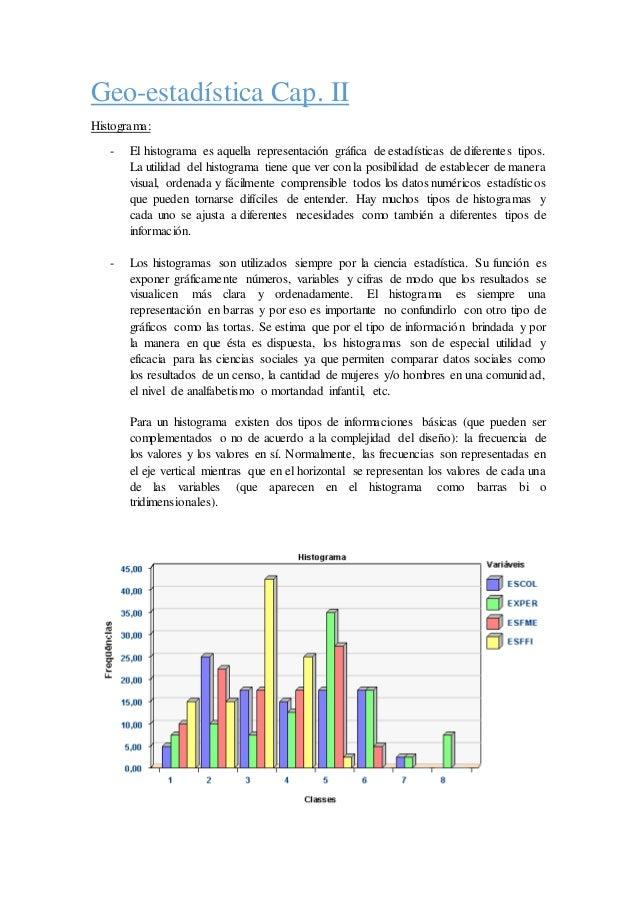 Geo-estadística Cap. II Histograma: - El histograma es aquella representación gráfica de estadísticas de diferentes tipos....