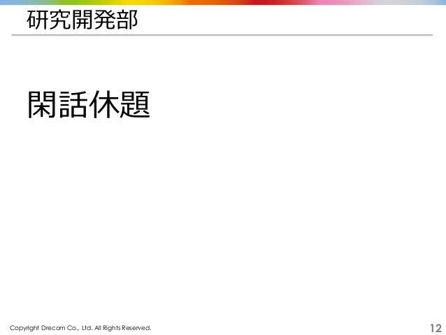 Copyright Drecom Co., Ltd. All Rights Reserved. 12 研究開発部 閑話休題