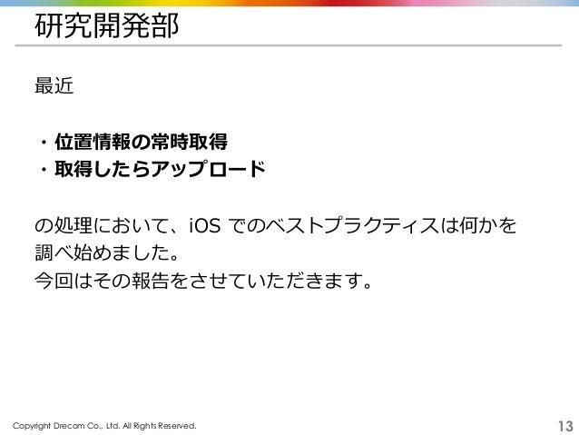 Copyright Drecom Co., Ltd. All Rights Reserved. 13 研究開発部 最近 ・位置情報の常時取得 ・取得したらアップロード の処理において、iOS でのベストプラクティスは何かを 調べ始めました。 今...