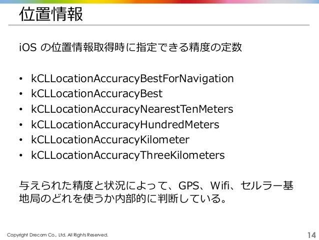 Copyright Drecom Co., Ltd. All Rights Reserved. 14 位置情報 iOS の位置情報取得時に指定できる精度の定数 • kCLLocationAccuracyBestForNavigation • k...