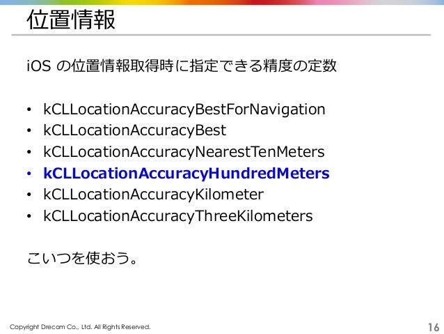 Copyright Drecom Co., Ltd. All Rights Reserved. 16 位置情報 iOS の位置情報取得時に指定できる精度の定数 • kCLLocationAccuracyBestForNavigation • k...