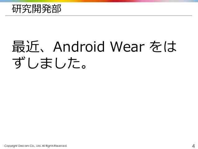Copyright Drecom Co., Ltd. All Rights Reserved. 4 研究開発部 最近、Android Wear をは ずしました。