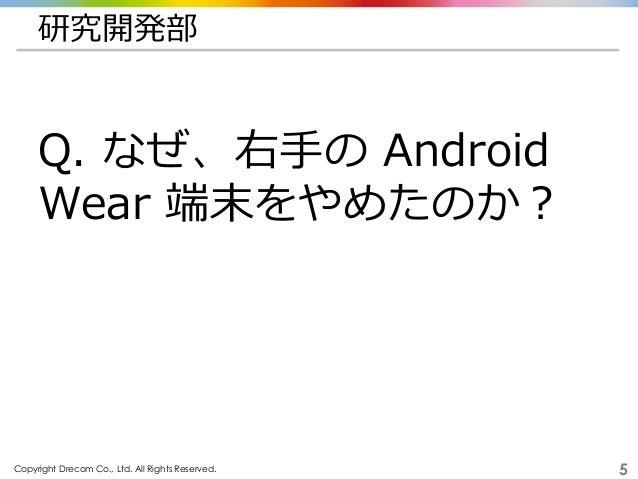 Copyright Drecom Co., Ltd. All Rights Reserved. 5 研究開発部 Q. なぜ、右手の Android Wear 端末をやめたのか?