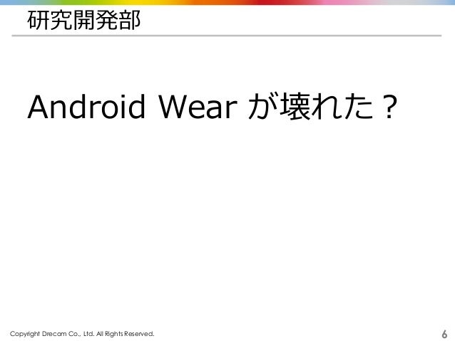 Copyright Drecom Co., Ltd. All Rights Reserved. 6 研究開発部 Android Wear が壊れた?