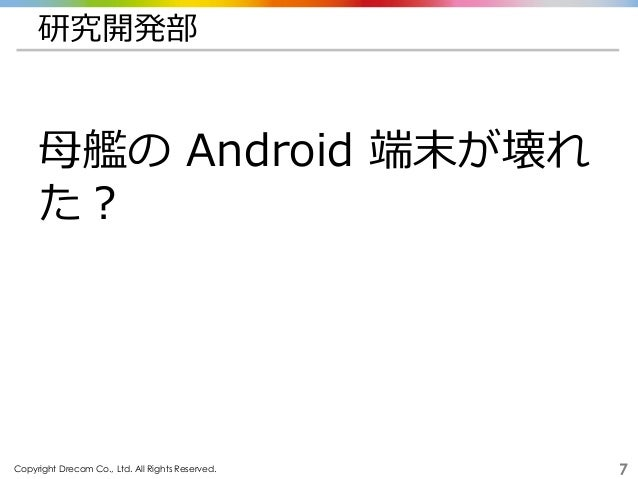 Copyright Drecom Co., Ltd. All Rights Reserved. 7 研究開発部 母艦の Android 端末が壊れ た?