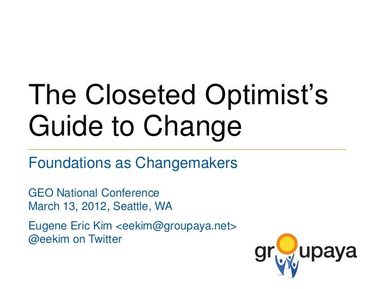 The Closeted Optimist'sGuide to ChangeFoundations as ChangemakersGEO National ConferenceMarch 13, 2012, Seattle, WAEugene ...