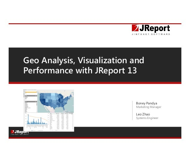 Geo Analysis, Visualization and Performance with JReport 13 Boney Pandya Marketing Manager Leo Zhao Systems Engineer Follo...