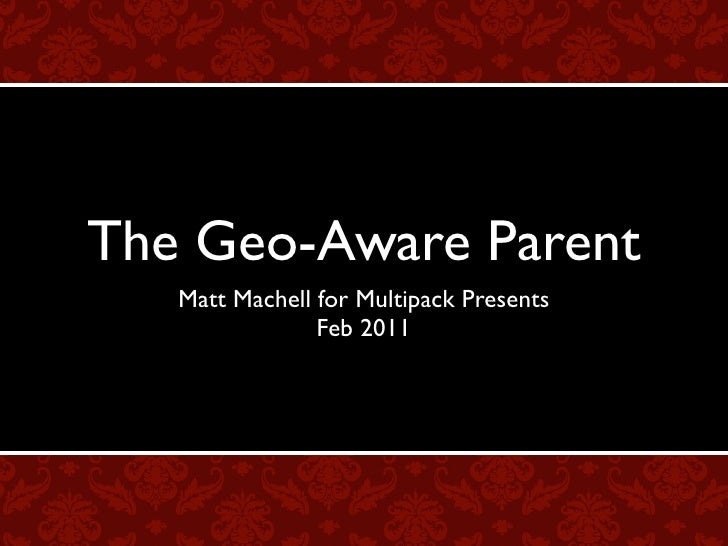 The Geo-Aware Parent   Matt Machell for Multipack Presents                Feb 2011