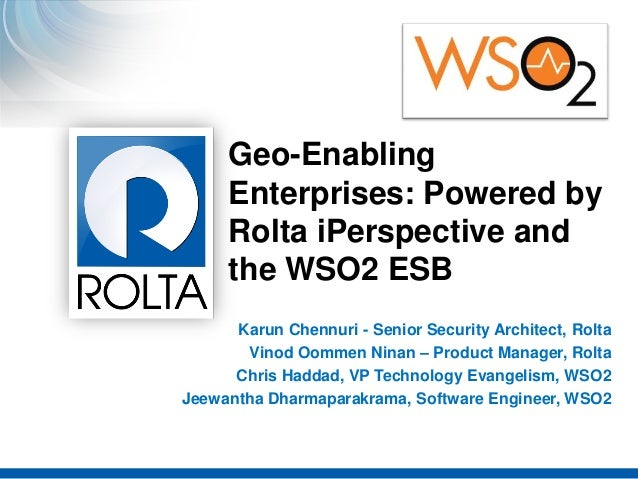 `Geo-EnablingEnterprises: Powered byRolta iPerspective andthe WSO2 ESBKarun Chennuri - Senior Security Architect, RoltaVin...
