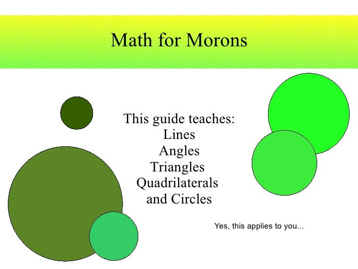 Math for Morons This guide teaches: Lines Angles Triangles  Quadrilaterals  and Circles Yes, this  applies  to you...