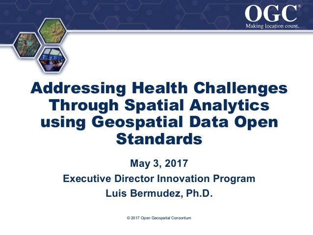 ® ® Addressing Health Challenges Through Spatial Analytics using Geospatial Data Open Standards © 2017 Open Geospatial Con...