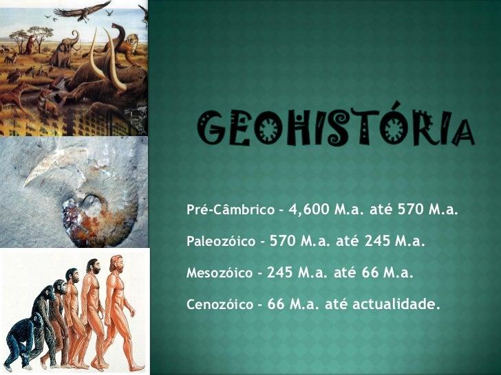 Pré-Câmbrico - 4,600 M.a. até 570 M.a.Paleozóico - 570 M.a. até 245 M.a.Mesozóico - 245 M.a. até 66 M.a.Cenozóico - 66 M.a...