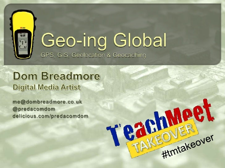 Geo-ing GlobalGPS, GIS, Geolocation & Geocaching<br />Dom Breadmore<br />Digital Media Artist<br />me@dombreadmore.co.uk<b...