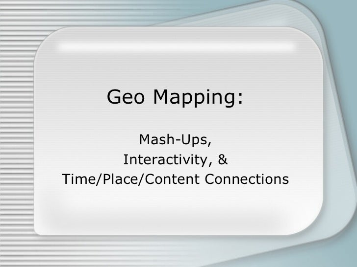 Geo Mapping: Mash-Ups, Interactivity, & Time/Place/Content Connections