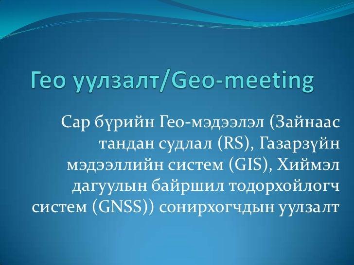 Гео уулзалт/Geo-meeting<br />Сар бүрийн Гео-мэдээлэл (Зайнаас тандан судлал (RS), Газарзүйн мэдээллийн систем (GIS), Хиймэ...