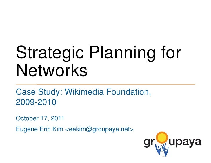 Strategic Planning for Networks<br />Case Study: Wikimedia Foundation, 2009-2010<br />October 17, 2011<br />Eugene Eric Ki...