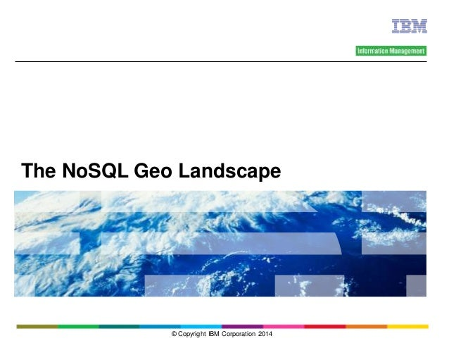 The NoSQL Geo Landscape  © Copyright IBM Corporation 2014