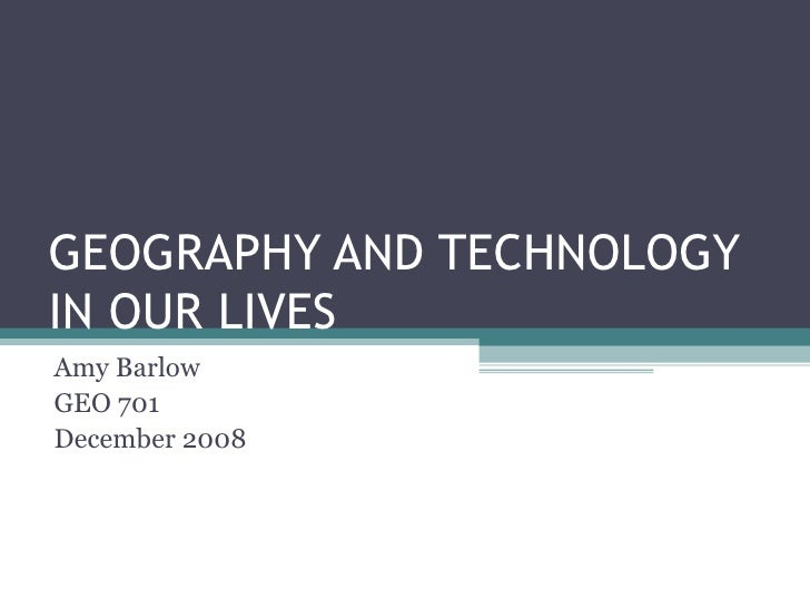 GEOGRAPHY AND TECHNOLOGY IN OUR LIVES Amy Barlow GEO 701 December 2008
