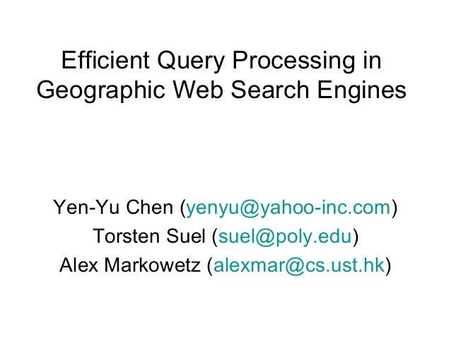 Efficient Query Processing in Geographic Web Search Engines Yen-Yu Chen (yenyu@yahoo-inc.com) Torsten Suel (suel@poly.edu)...
