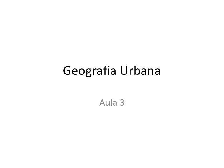 Geografia Urbana<br />Aula 3<br />