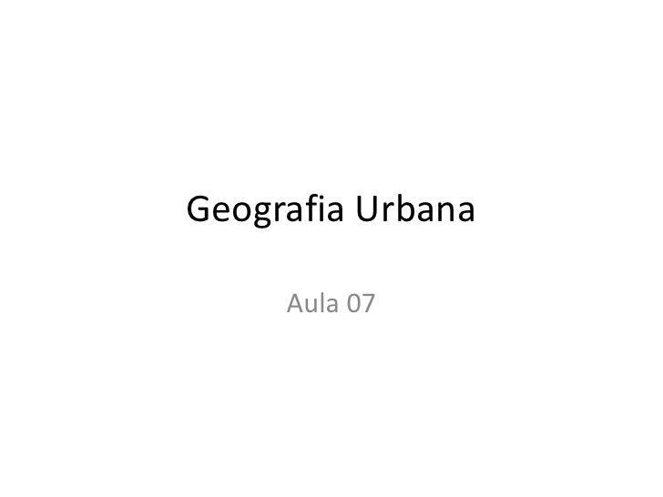 Geografia Urbana<br />Aula 07<br />