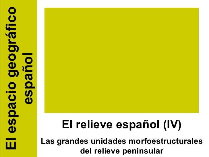El relieve español (IV) Las grandes unidades morfoestructurales del relieve peninsular El espacio geográfico español