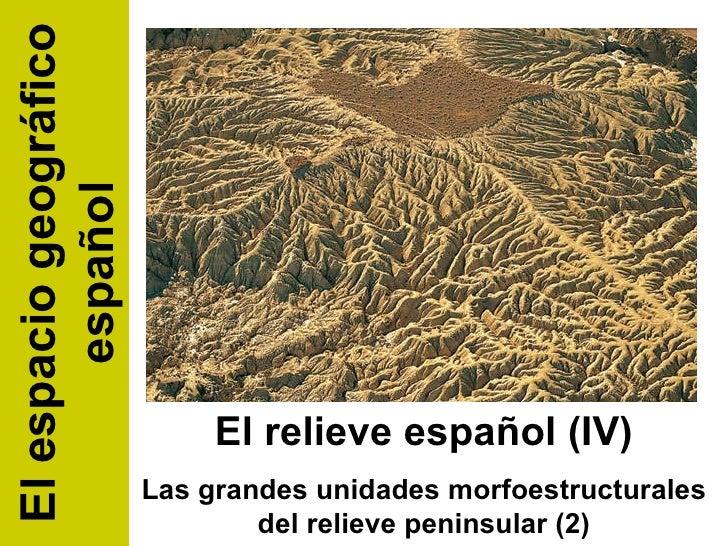 El relieve español (IV) Las grandes unidades morfoestructurales del relieve peninsular (2) El espacio geográfico español
