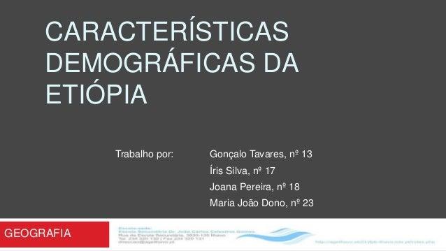 CARACTERÍSTICAS DEMOGRÁFICAS DA ETIÓPIA Trabalho por:  Gonçalo Tavares, nº 13 Íris Silva, nº 17 Joana Pereira, nº 18  Mari...