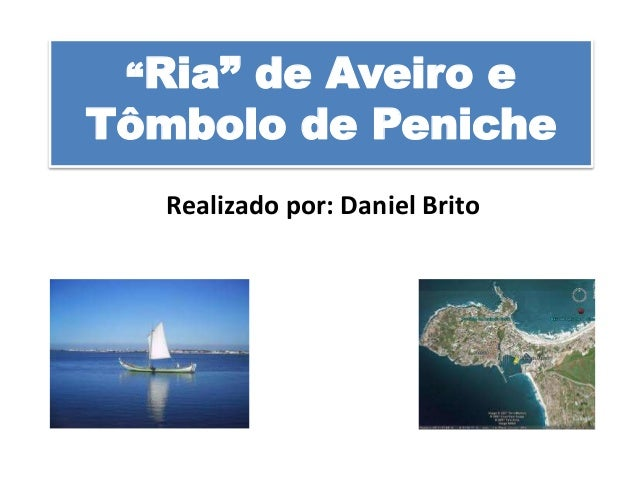 """Ria""  de Aveiro e Tômbolo de Peniche Realizado por: Daniel Brito"
