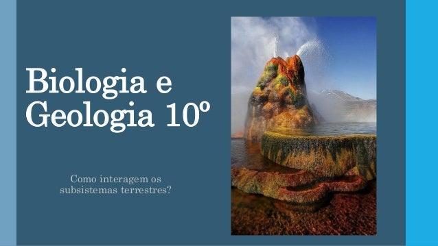 Biologia e Geologia 10º Como interagem os subsistemas terrestres?