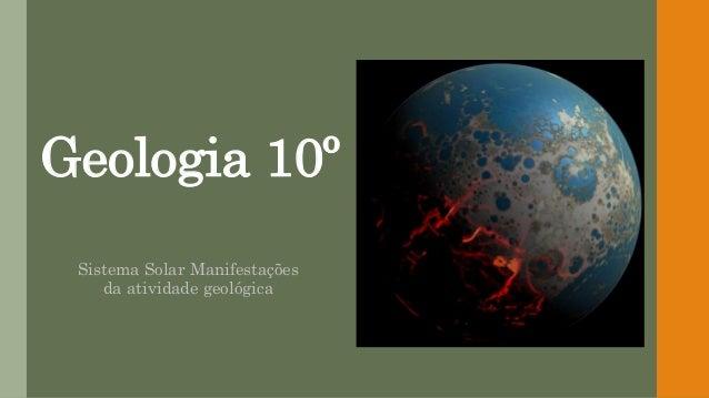 Geologia 10º Sistema Solar Manifestações da atividade geológica