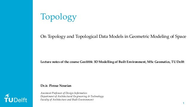 11 Topology On Topology and Topological Data Models in Geometric Modeling of Space Dr.ir. Pirouz Nourian Assistant Profess...