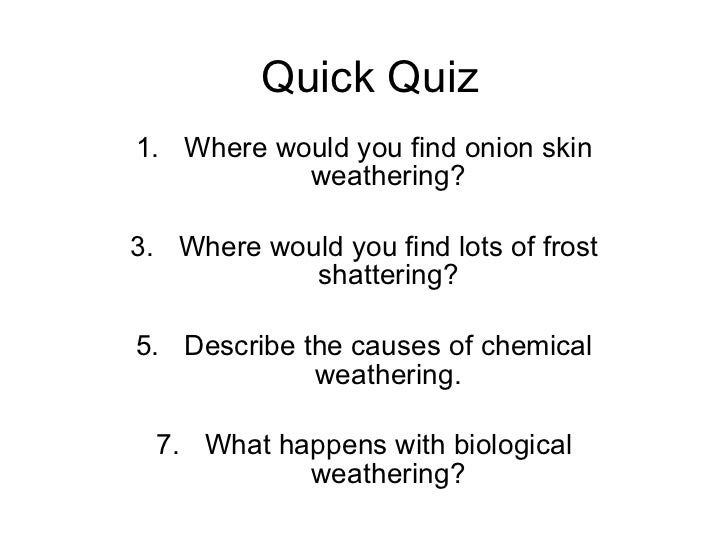 Quick Quiz <ul><li>Where would you find onion skin weathering? </li></ul><ul><li>Where would you find lots of frost shatte...