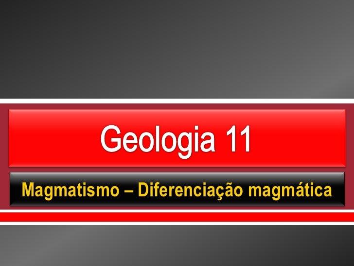     Magmatismo – Diferenciação magmática