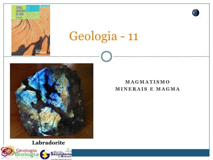Geologia - 11                           MAGMATISMO                       MINERAIS E MAGMA     Labradorite
