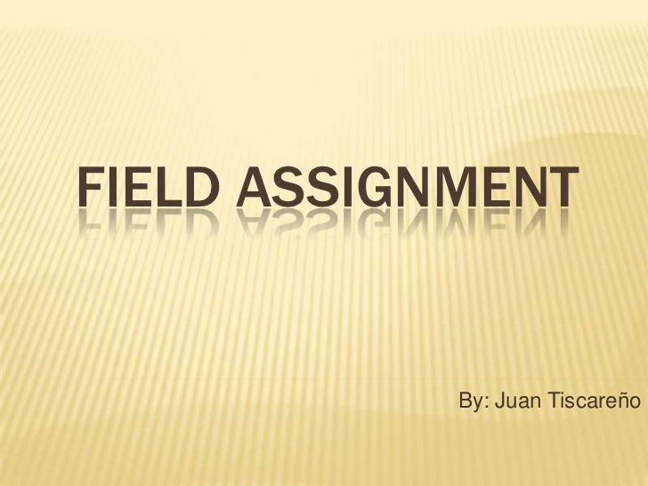 Field Assignment<br />By: Juan Tiscareño<br />