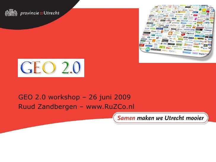 GEO 2.0 GEO 2.0 workshop – 26 juni 2009 Ruud Zandbergen – www.RuZCo.nl