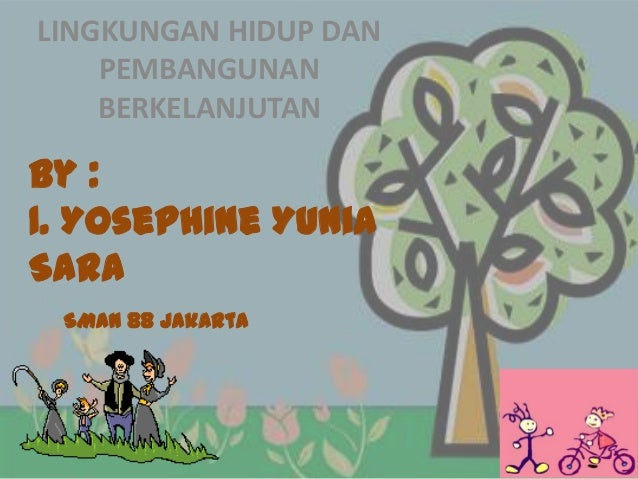 LINGKUNGAN HIDUP DAN PEMBANGUNAN BERKELANJUTAN  By : 1. Yosephine Yunia Sara SMAN 88 Jakarta