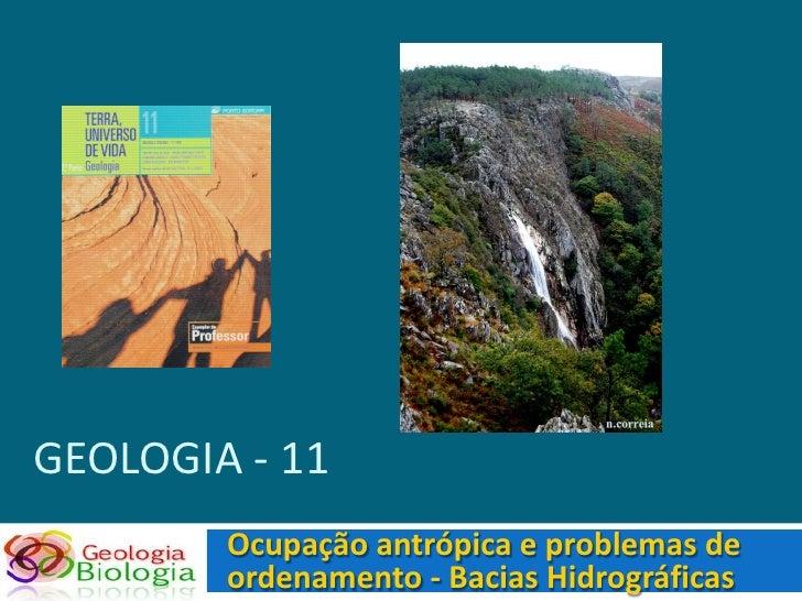 GEOLOGIA - 11         Ocupação antrópica e problemas de         ordenamento - Bacias Hidrográficas