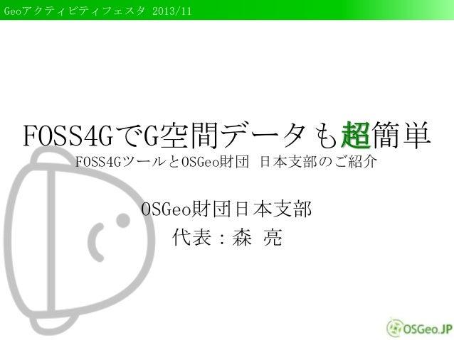 Geoアクティビティフェスタ 2013/11  FOSS4GでG空間データも超簡単 FOSS4GツールとOSGeo財団 日本支部のご紹介  OSGeo財団日本支部 代表:森 亮