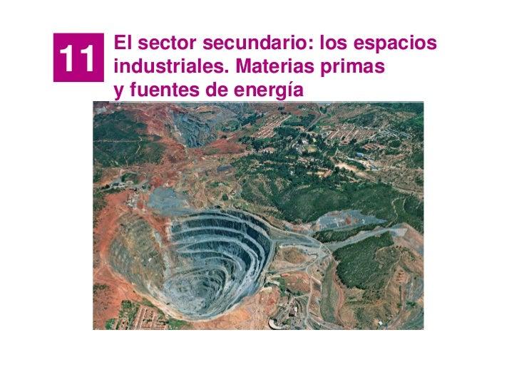 El sector secundario: los espacios 11   industriales. Materias primas      y fuentes de energía