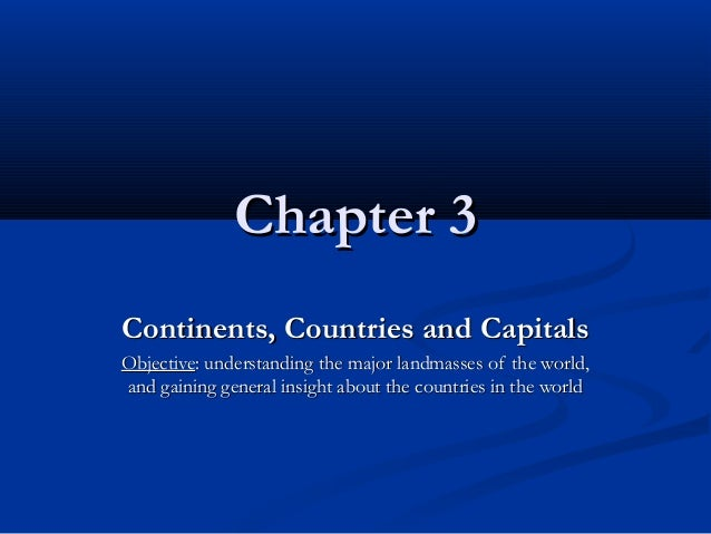 Chapter 3Chapter 3 Continents, Countries and CapitalsContinents, Countries and Capitals ObjectiveObjective: understanding ...