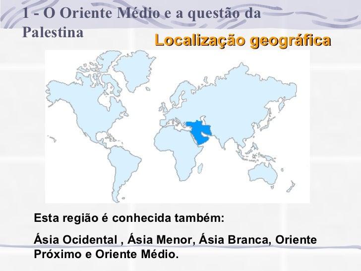 Localização geográfica 1 - O Oriente Médio e a questão da Palestina Esta região é conhecida também: Ásia Ocidental , Ásia ...