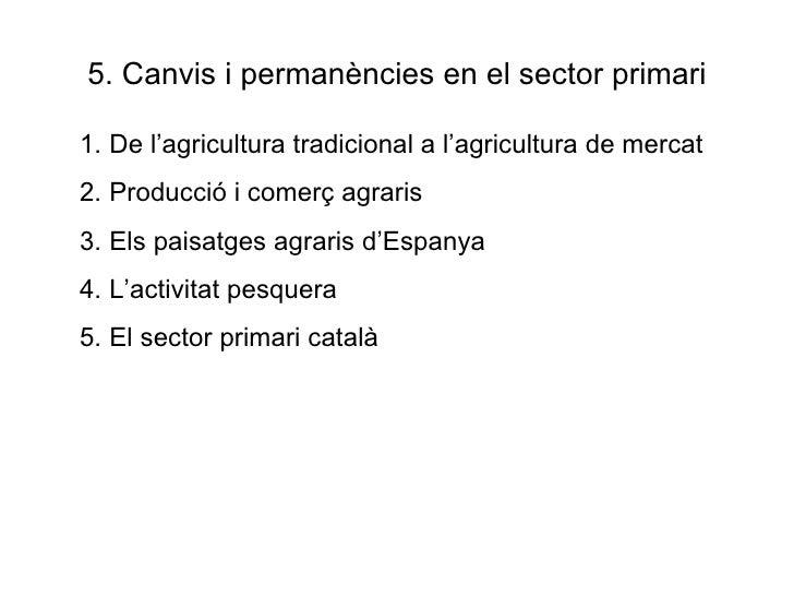 5. Canvis i permanències en el sector primari <ul><li>De l'agricultura tradicional a l'agricultura de mercat </li></ul><ul...